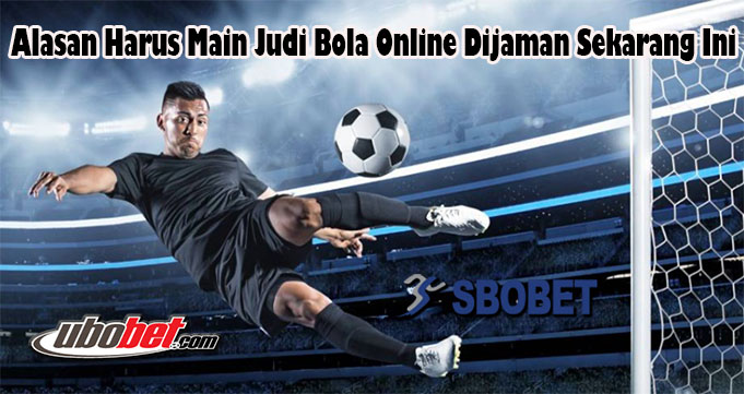 Alasan Harus Main Judi Bola Online Dijaman Sekarang Ini